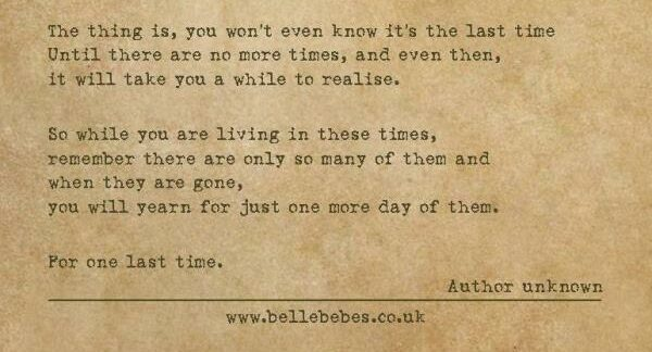 The thing is, you won't even know it's the last time until there are no more times, and even then, it will take you a while to realise. So while you are living in these times, remember there are only so many of them and when they are gone, you will yearn for just one more day of them.