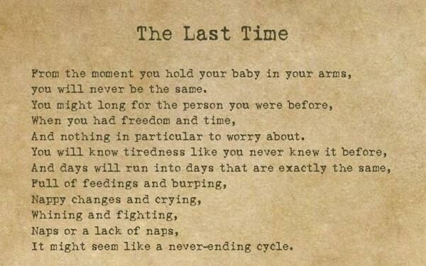 The Last Time. From the moment you hold your baby in your arms, you will never be the same. You might long for the person you were before, when you had freedom and time, and nothing in particular to worry about. You will know tiredness like you never knew it before, and days will run into days that are exactly the same, full of feedings and burping, happy changes and crying, whining and fighting, naps or lack of naps, it might seem like a never-ending cycle.
