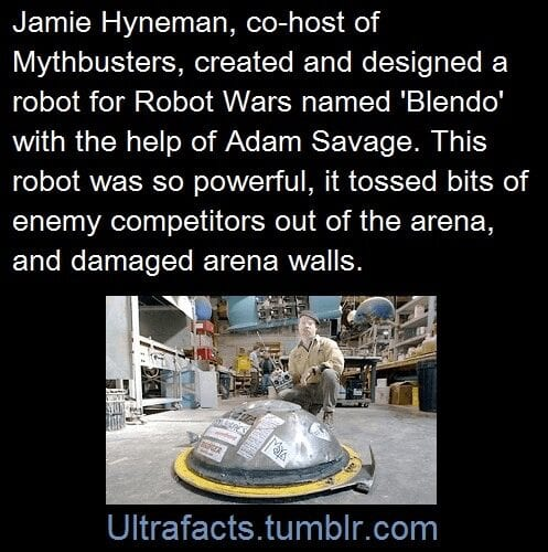 Jamie Hyneman, co-host of Mythbusters, created and designed a robot for Robot Wars named 'Blendo' with the help of Adam Savage. This robot was so powerful, it tossed bits of enemy competitors out of the arean, and damanaged arena walls.