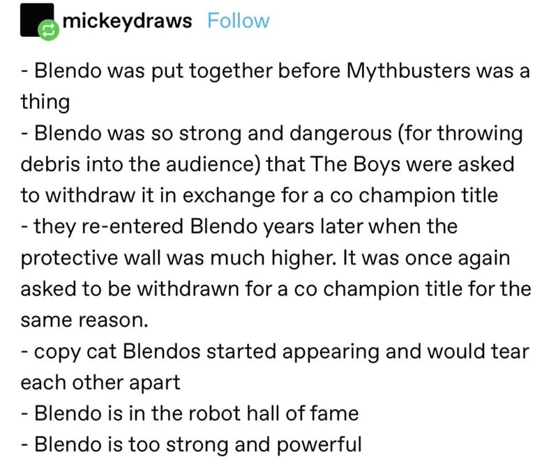 Blendo was put together before Mythbusters was a thing. Blendo was so strong and dangerous (for throwing debris into the audience) that The Boys were asked to withdraw it in exchange for a co-champion title. They re-entered Blendo years later when the protective wall was much higher. It was once again asked to be withdrawn for a co-champion title for the same reason. Copycat Blendos started appearing and would tear each other apart. Blendo is in the Robot Hall of Fame. Blendo is too strong and powerful.