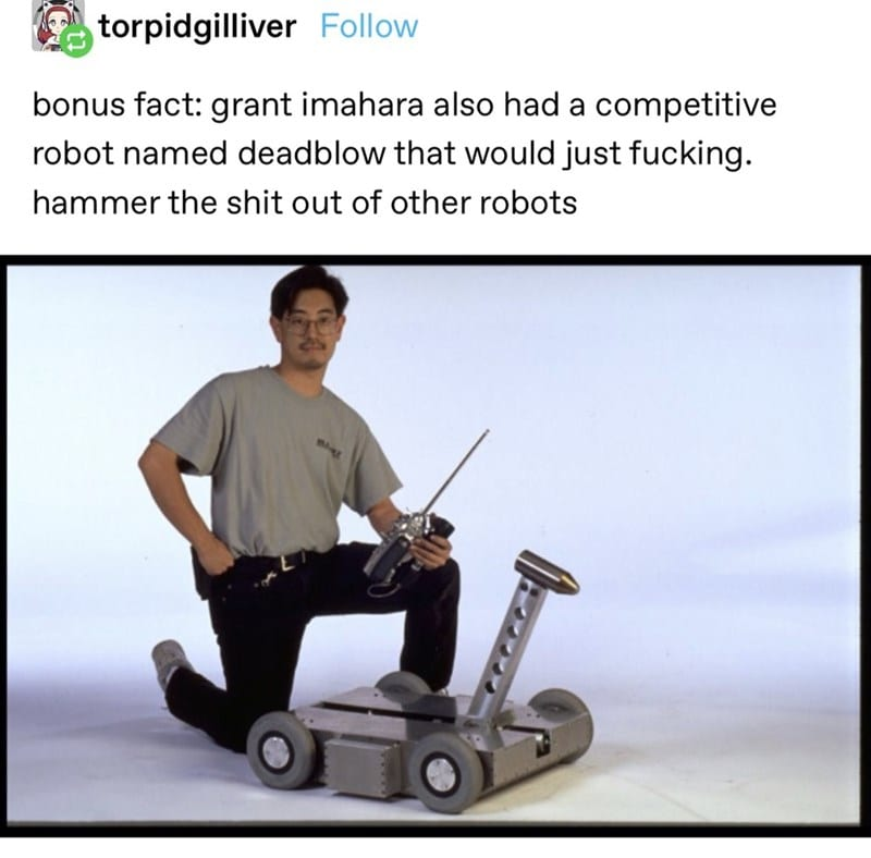 Bonus fact: Grant Imahara also had a competitve robot named Deadblow that would just f***ing hammer the sh** out of other robots.
